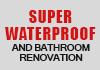 SUPER WATERPROOF AND BATHROOM RENOVATION