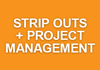STRIP OUTS + PROJECT MANAGEMENT